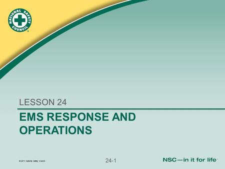 © 2011 National Safety Council 24-1 EMS RESPONSE AND OPERATIONS LESSON 24.