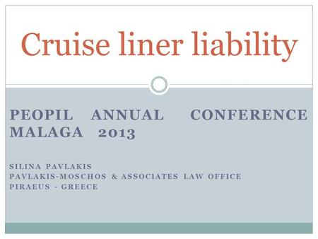 PEOPIL ANNUAL CONFERENCE MALAGA 2013 SILINA PAVLAKIS PAVLAKIS-MOSCHOS & ASSOCIATES LAW OFFICE PIRAEUS - GREECE Cruise liner liability.