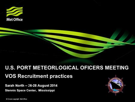 Stennis Space Center, Mississippi © Crown copyright Met Office Sarah North – 26-28 August 2014 U.S. PORT METEORLOGICAL OFICERS MEETING VOS Recruitment.