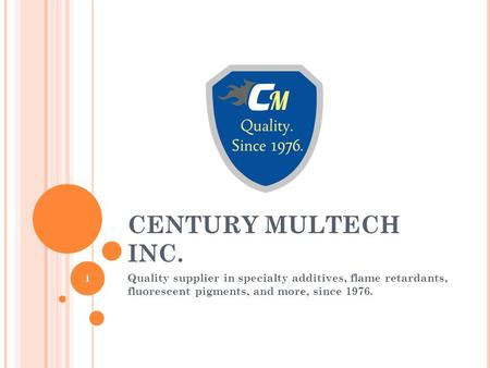 CENTURY MULTECH INC. Quality supplier in specialty additives, flame retardants, fluorescent pigments, and more, since 1976. 1.