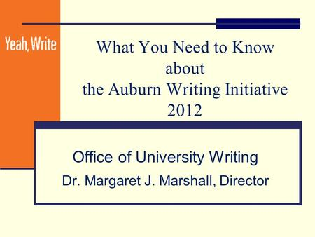 What You Need to Know about the Auburn Writing Initiative 2012 Office of University Writing Dr. Margaret J. Marshall, Director.