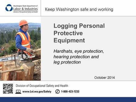 Manteniendo a Washington Seguro y Trabajando. Logging Personal Protective Equipment Hardhats, eye protection, hearing protection and leg protection October.