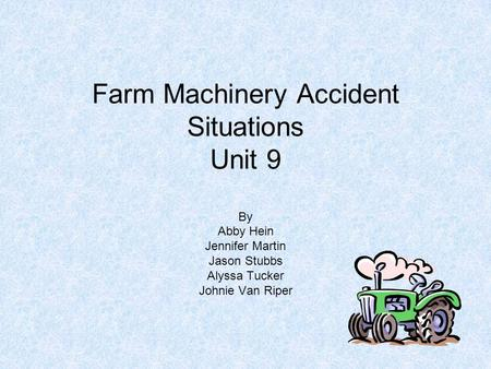 Farm Machinery Accident Situations Unit 9 By Abby Hein Jennifer Martin Jason Stubbs Alyssa Tucker Johnie Van Riper.