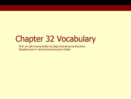 Chapter 32 Vocabulary Click on Left mouse button to begin and advance the show. Questions are in red and answers are in black.