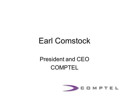 Earl Comstock President and CEO COMPTEL. The World Has Changed FCC adopts Cable Modem Order and Supreme Court upholds FCC in Brand X FCC adopts Wireline.