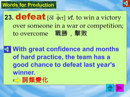 Words for Production 23. defeat [dI`fit] vt. to win a victory over someone in a war or competition; to overcome 戰勝,擊敗 With great confidence and months.