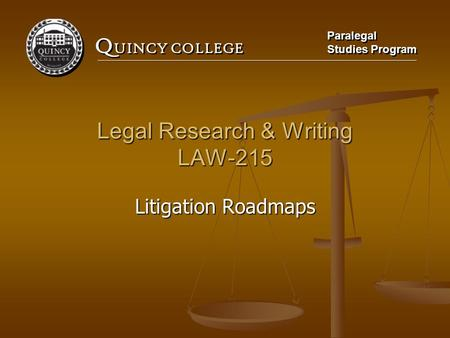 Q UINCY COLLEGE Paralegal Studies Program Paralegal Studies Program Legal Research & Writing LAW-215 Litigation Roadmaps.