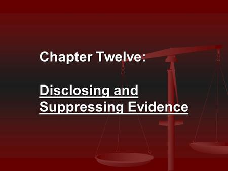 Chapter Twelve: Disclosing and Suppressing Evidence.
