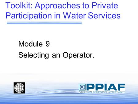 Module 9 Selecting an Operator. Toolkit: Approaches to Private Participation in Water Services.