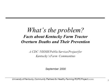 University of Kentucky, Community Partners for Healthy Farming ROPS Project (9-2000) 1 What's the problem? Facts about Kentucky Farm Tractor Overturn Deaths.