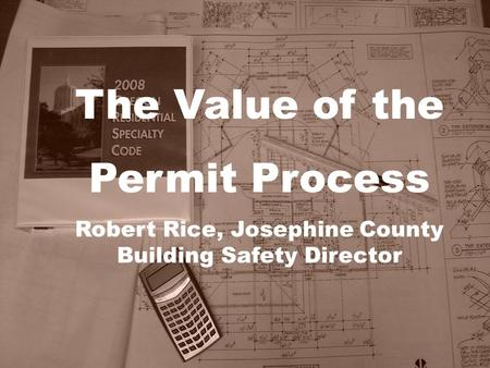 The Value of the Permit Process Robert Rice, Josephine County Building Safety Director.