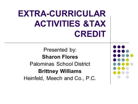 EXTRA-CURRICULAR ACTIVITIES &TAX CREDIT Presented by: Sharon Flores Palominas School District Brittney Williams Heinfeld, Meech and Co., P.C.