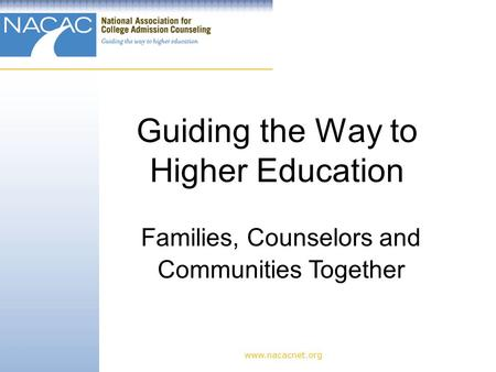 Guiding the Way to Higher Education www.nacacnet.org Families, Counselors and Communities Together.