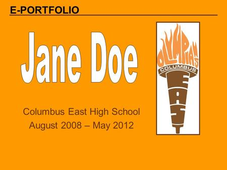 Columbus East High School August 2008 – May 2012 E-PORTFOLIO.