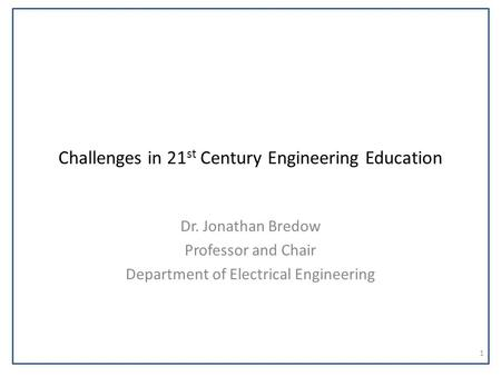 Challenges in 21 st Century Engineering Education Dr. Jonathan Bredow Professor and Chair Department of Electrical Engineering 1.