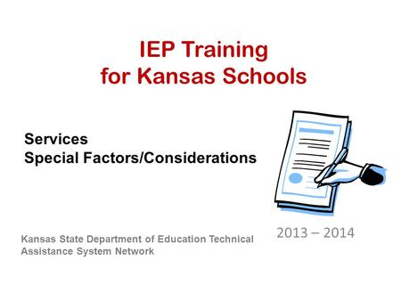 IEP Training for Kansas Schools 2013 – 2014 Kansas State Department of Education Technical Assistance System Network Services Special Factors/Considerations.