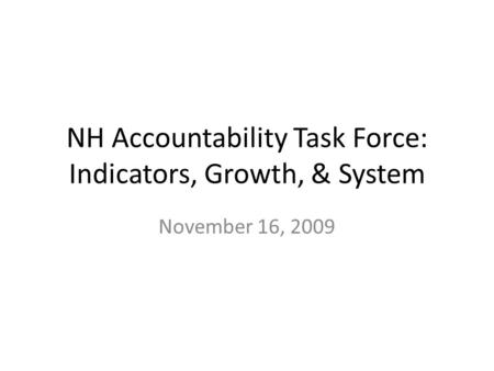 NH Accountability Task Force: Indicators, Growth, & System November 16, 2009.