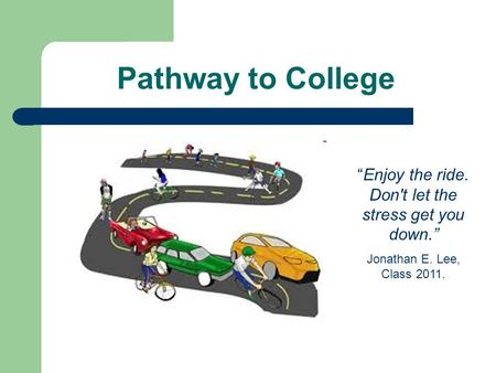 "Pathway to College ""Enjoy the ride. Don't let the stress get you down."" Jonathan E. Lee, Class 2011."