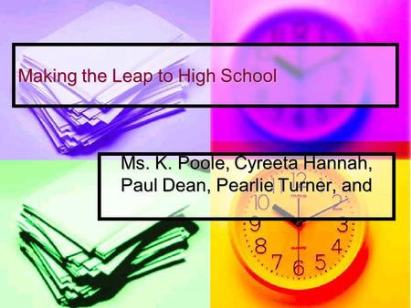 Making the Leap to High School Ms. K. Poole, Cyreeta Hannah, Paul Dean, Pearlie Turner, and.