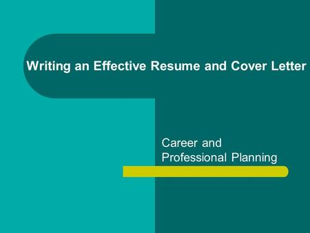 Writing an Effective Resume and Cover Letter Career and Professional Planning.