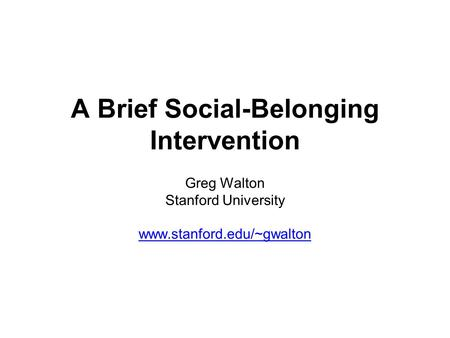 A Brief Social-Belonging Intervention Greg Walton Stanford University www.stanford.edu/~gwalton.