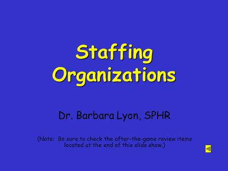 Staffing Organizations Dr. Barbara Lyon, SPHR (Note: Be sure to check the after-the-game review items located at the end of this slide show.)