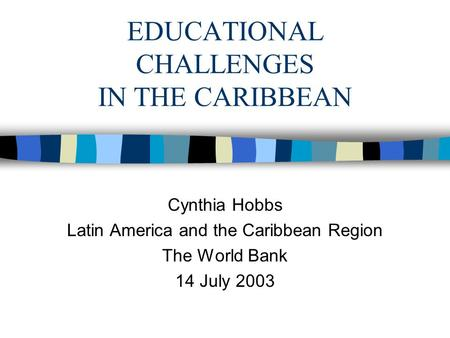 EDUCATIONAL CHALLENGES IN THE CARIBBEAN Cynthia Hobbs Latin America and the Caribbean Region The World Bank 14 July 2003.