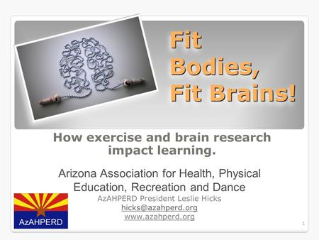 1 Fit Bodies, Fit Brains! How exercise and brain research impact learning. Arizona Association for Health, Physical Education, Recreation and Dance AzAHPERD.