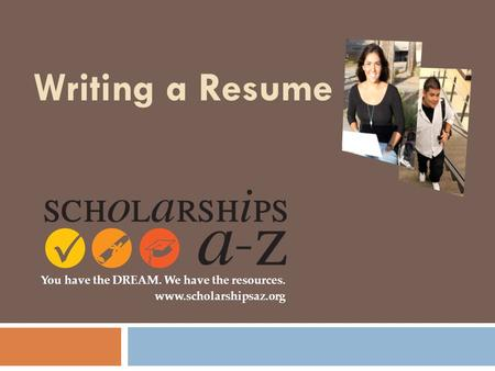 Writing a Resume You have the DREAM. We have the resources. www.scholarshipsaz.org.