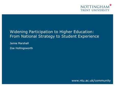 Widening Participation to Higher Education: From National Strategy to Student Experience Jamie Marshall Zoe Hollingsworth www.ntu.ac.uk/community.
