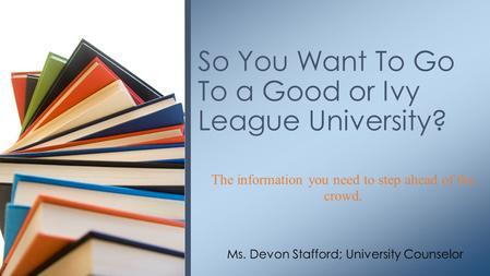 The information you need to step ahead of the crowd. So You Want To Go To a Good or Ivy League University? Ms. Devon Stafford; University Counselor.