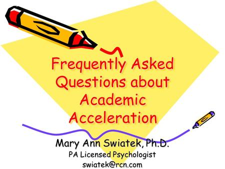 Frequently Asked Questions about Academic Acceleration Mary Ann Swiatek, Ph.D. PA Licensed Psychologist