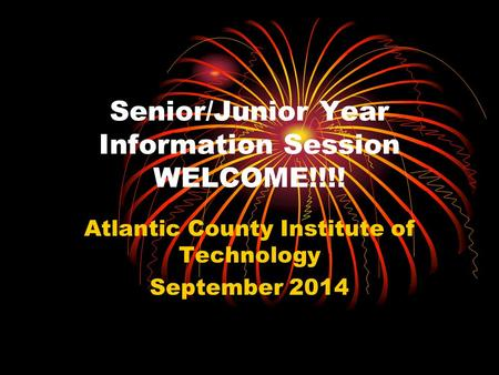 Senior/Junior Year Information Session WELCOME!!!! Atlantic County Institute of Technology September 2014.