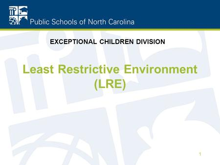 Least Restrictive Environment (LRE) 1 EXCEPTIONAL CHILDREN DIVISION.