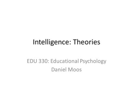 Intelligence: Theories EDU 330: Educational Psychology Daniel Moos.