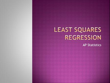 AP Statistics.  Least Squares regression is a way of finding a line that summarizes the relationship between two variables.