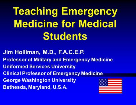 Teaching Emergency Medicine for Medical Students Jim Holliman, M.D., F.A.C.E.P. Professor of Military <strong>and</strong> Emergency Medicine Uniformed Services University.