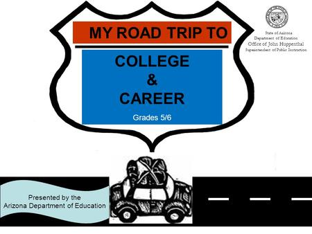 1 COLLEGE & CAREER Grades 5/6 MY ROAD TRIP TO Presented by the Arizona Department of Education State of Arizona Department of Education Office of John.