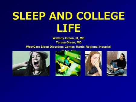 SLEEP AND COLLEGE LIFE Waverly Green, III, MD Teresa Green, MD WestCare Sleep Disorders Center: Harris Regional Hospital Sylva, NC.