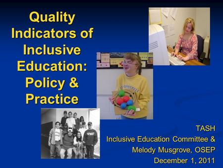 Quality Indicators of Inclusive Education: Policy & Practice TASH Inclusive Education Committee & Inclusive Education Committee & Melody Musgrove, OSEP.