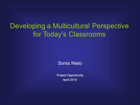 Developing a Multicultural Perspective for Today's Classrooms Sonia Nieto Project Opportunity April 2010.