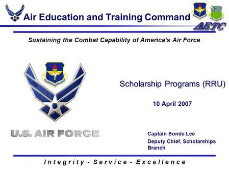 I n t e g r i t y - S e r v i c e - E x c e l l e n c e Sustaining the Combat Capability of America's Air Force Scholarship Programs (RRU) 10 April 2007.