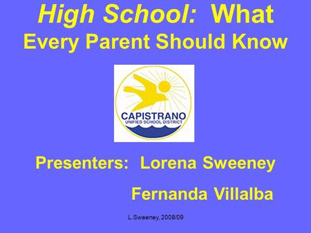 L.Sweeney, 2008/09 High School: What Every Parent Should Know Presenters: Lorena Sweeney Fernanda Villalba.