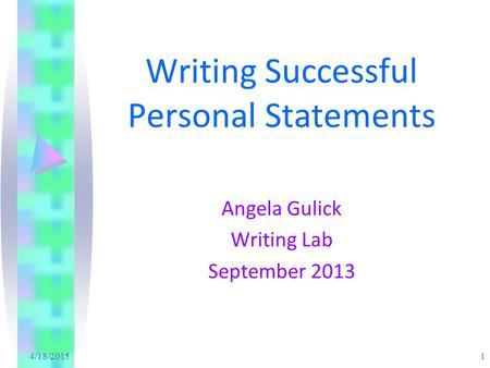 4/18/2015 1 Writing Successful Personal Statements Angela Gulick Writing Lab September 2013.