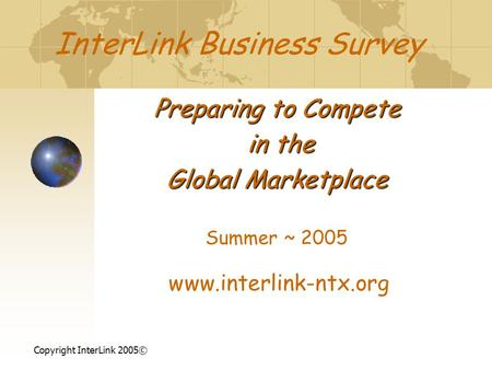 InterLink Business Survey Preparing to Compete in the in the Global Marketplace Summer ~ 2005 www.interlink-ntx.org Copyright InterLink 2005©