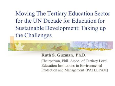 Moving The Tertiary Education Sector for the UN Decade for Education for Sustainable Development: Taking up the Challenges Ruth S. Guzman, Ph.D. Chairperson,