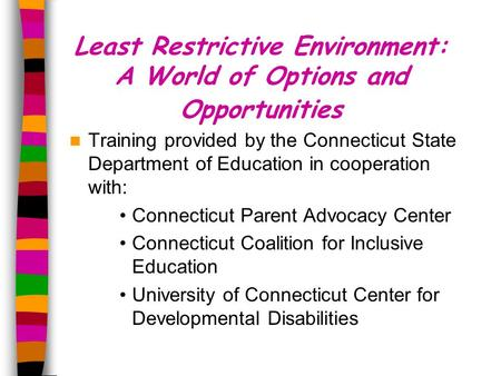 Least Restrictive Environment: A World of Options and Opportunities Training provided by the Connecticut State Department of Education in cooperation with: