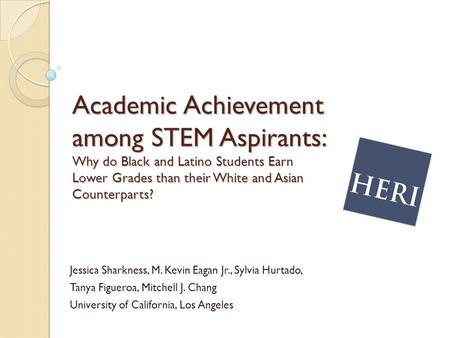 Academic Achievement among STEM Aspirants: Why do Black and Latino Students Earn Lower Grades than their White and Asian Counterparts? Jessica Sharkness,