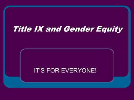 Title IX and Gender Equity IT'S FOR EVERYONE!. TITLE IX What is it? For Whom is it? Why Should I Care? What Does it Have to do With Equity?