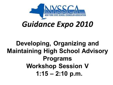 Guidance Expo 2010 Developing, Organizing and Maintaining High School Advisory Programs Workshop Session V 1:15 – 2:10 p.m.